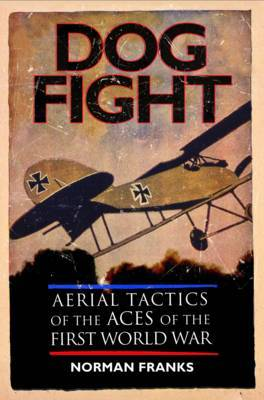 Dog Fight: Aerial Tactics of the Aces of the First World War