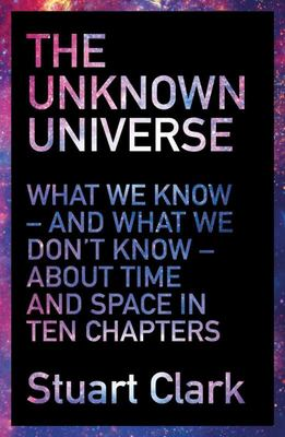 The Unknown Universe: What We Don't Know About Time and Space in Ten Chapters