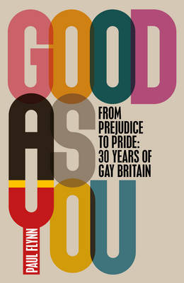 Good as You: From Prejudice to Pride: 30 Years of Gay Britain