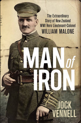 Man of Iron: The Extraordinary Story of New Zealand WWI Hero Lieutenant-Colonel William Malone