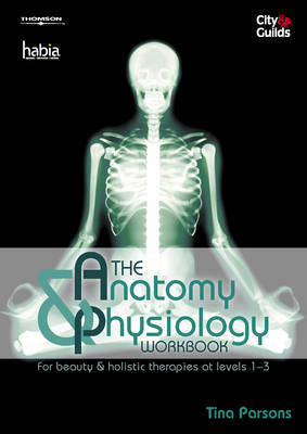 The Anatomy and Physiology Workbook: For Beauty and Holistic Therapies at Level 1-3