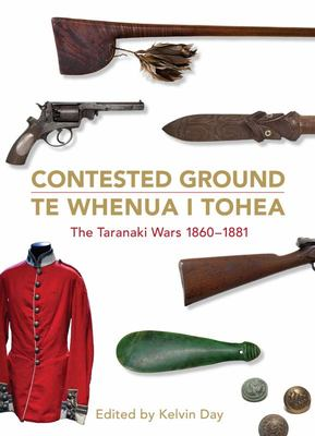 Contested Ground : Te Whenua I Tohea - The Taranaki Wars 1860-1881