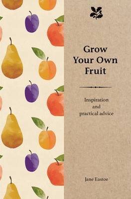 Grow Your Own Fruit: Inspiration and Practical Advice for Beginners