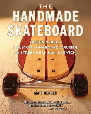 The Handmade Skateboard - Design & Build a Custom Longboard, Cruiser, or Street Deck from Scratch