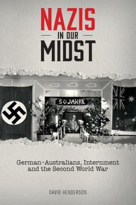 Nazis in Our Midst: Personal Stories of German-Australians Interned in Australian Internment Camps During the Second World War