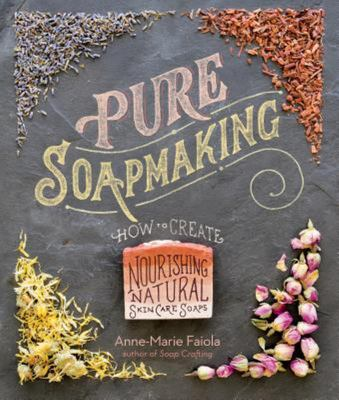 Pure SoapmakingHow to Create Nourishing, Organic Skin Care Soaps
