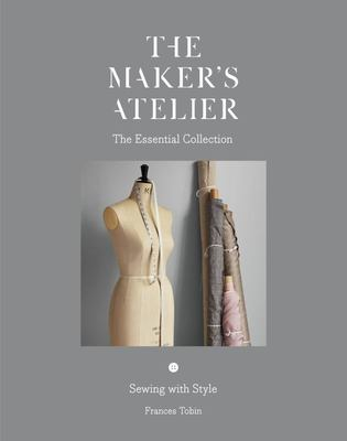 The Maker's Atelier: The Essential Collection Sewing with Style