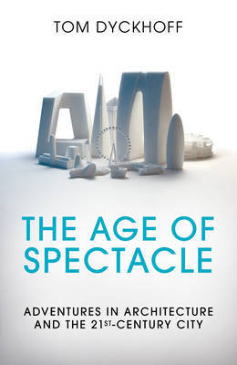 The Age of Spectacle - Adventures in Architecture and the 21st-Century City