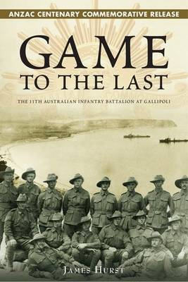 Game to the Last - ANZAC Centenary Commemorative Release: The 11th Australian Infantry Battalion at Gallipoli