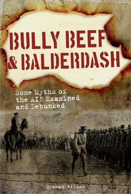 Bully Beef and Balderdash: Some Myths of the AIF Examined and Debunked