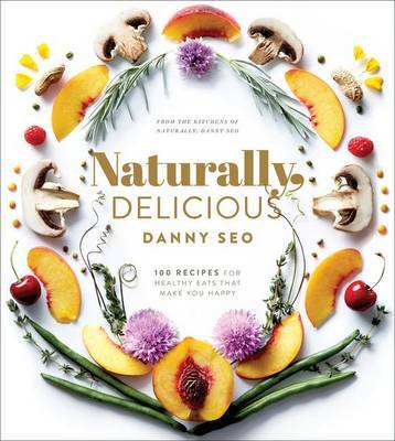 Naturally Delicious: 100 Recipes for Healthy Eats That Make You Happy