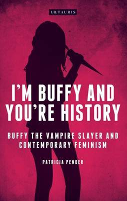 I'm Buffy and You're History: Buffy the Vampire Slayer and Contemporary Feminism