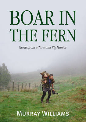 Boar in the Fern: Stories from a Taranaki Pig Hunter