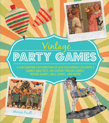 Vintage Party Games: A Fascinating Exploration of Old-Fashioned Children's Games and Toys, Including Parlor Games, Board Games, Ball Games, and More