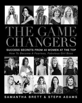 The Game Changers. Success Secrets From 40 Women at the Top.