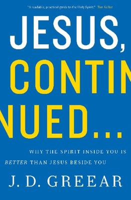 Jesus, Continued... Why the Spirit Inside You Is Better Than Jesus Beside You