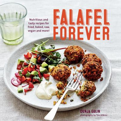 Falafel Forever : Nutritious and Tasty Recipes for Fried, Baked, Raw, Vegan and More!