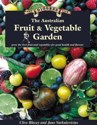 Australian Fruit and Vegetable Garden: Grow the Best Fruit and Vegetables for Good Health and Flavour (Digger's Club)