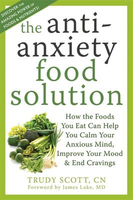 The Anti-Anxiety Food Solution : How the Foods You Eat Can Help You Calm Your Anxious Mind, Sleep Better, and Improve Your Mood