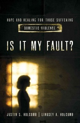 Is It My Fault? Hope and Healing for Those Suffering Domestic Violence