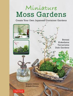 Miniature Moss Gardens: Create Your Own Japanese Container Gardens (Bonsai, Kokedama, Terrariums and Dish Gardens)