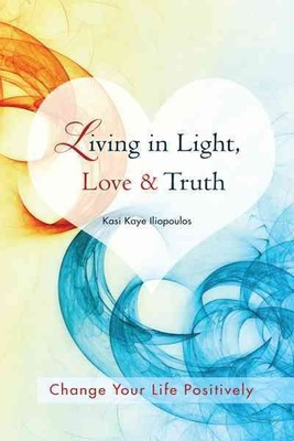 Living in Light, Love & Truth : You Can Positively Change Your Life by Living in Light, Love, & Truth - Awareness + Reflection + Learning + Application = Wisdom