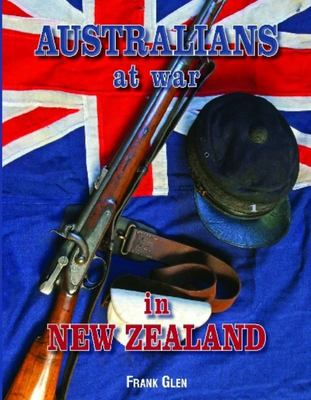 Australians at War in New Zealand: New Zealand Land Wars, 1860-1867