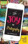 The Joy of iPhotography: Smart Pictures from Your Smart Phone