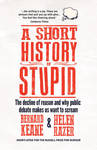 A Short History of Stupid: The Decline of Reason and Why Public Debate Makes Us Want to Scream