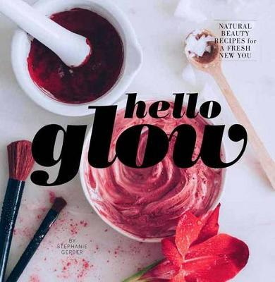 Hello Glow: Natural Beauty Recipes for a Fresh New You