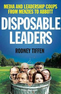 Disposable Leaders  Media and Leadership Coups from Menzies to Abbott