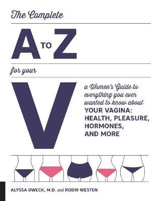 The Complete A to Z for Your V: Everything You Ever Wanted to Know About Your Vagina--Health, Pleasure, Hormones, and More