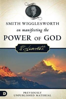 Smith Wigglesworth on Manifesting the Power of GodWalking in God's Anointing Every Day of the Year