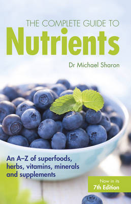 Complete Guide to Nutrients : An A-Z of Superfoods, Herbs, Vitamins, Minerals  and Supplements'