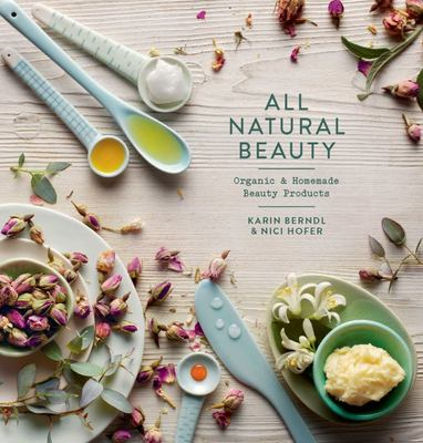 All Natural Beauty: Organic, Homemade Beauty Treatments, to Make You Glow from Inside Out