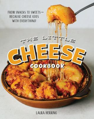The Little Cheese Cookbook: From Snacks to Sweets