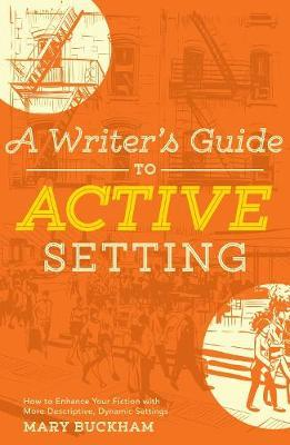 A Writer's Guide to Active Setting: The Complete Guide to Empowering Your Story Through Descriptive Setting