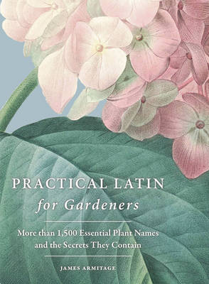 Practical Latin for Gardeners: More Than 1500 Essential Plant Names and the Secrets They Contain