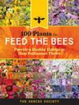 100 Plants To Feed The Bees (Provide and Protect the Blooms That Pollinators Need to Survive and Thrive)
