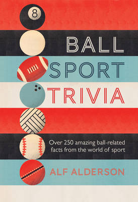 Ball Sport Trivia: Amazing Facts from the World of Ball Sports-From Football to Golf and Everything in Between