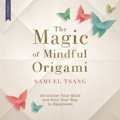The Magic of Mindful Origami: De-Clutter Your Mind and Fold Your Way to Happiness