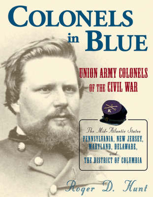 Colonels in Blue: Union Army Colonels of the Civil War - The Mid-Atlantic States, Pennsylvania, New Jersey, Maryland, Delaware and the District of Columbia