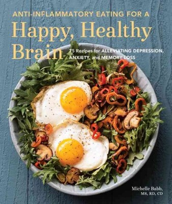Anti-Inflammatory Eating for a Happy, Healthy Brain : 75 Recipes for Alleviating Depression, Anxiety, and Memory Loss