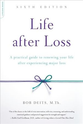 Life After Loss : A Practical Guide to Renewing Your Life After Experiencing Major Loss