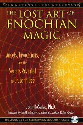 The Lost Art of Enochian Magic : Angels, Invocations, and the Secrets Revealed to Dr John Dee