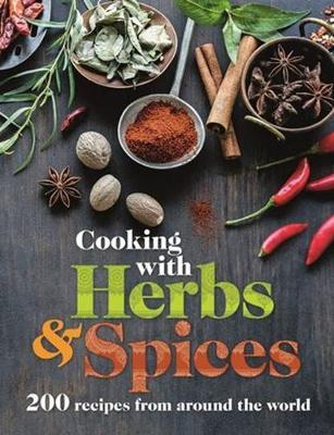 Cooking with Herbs & Spices: 200 Recipes from Around the World