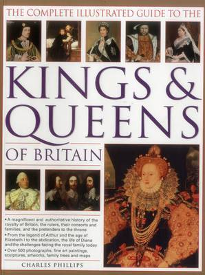 The Complete Illustrated Guide to the Kings & Queens of Britain: A Magnificent and Authoritative History of the Royalty of Britain, the Rulers, Their Consorts and Families, and the Pretenders to the Throne