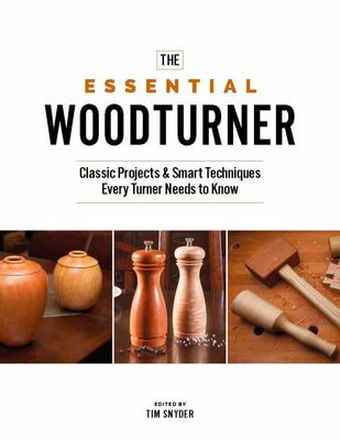 The Essential Woodturner: The Classic Projects & Smart Techniques Every Turner Needs to Know