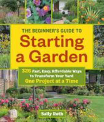 The Beginner's Guide to Building a Garden One Project at a Time: 326 Fast, Easy, Affordable Ways to Transform Your Yard