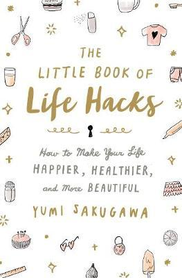 Little Book of Life Hacks : How to Make Your Life Happier, Healthier, and  More Beautiful